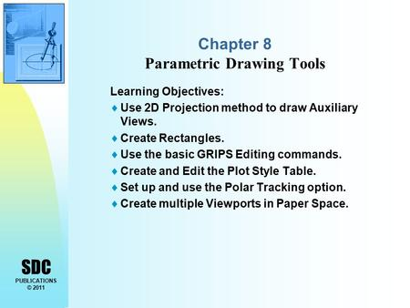 SDC PUBLICATIONS © 2011 Chapter 8 Parametric Drawing Tools Learning Objectives:  Use 2D Projection method to draw Auxiliary Views.  Create Rectangles.