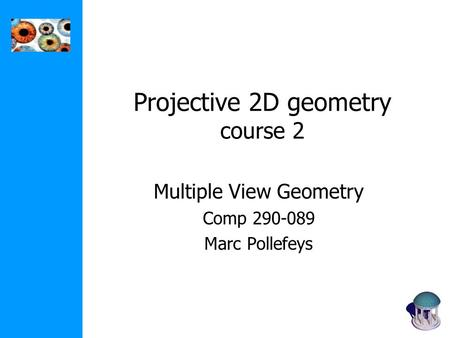 Projective 2D geometry course 2 Multiple View Geometry Comp 290-089 Marc Pollefeys.