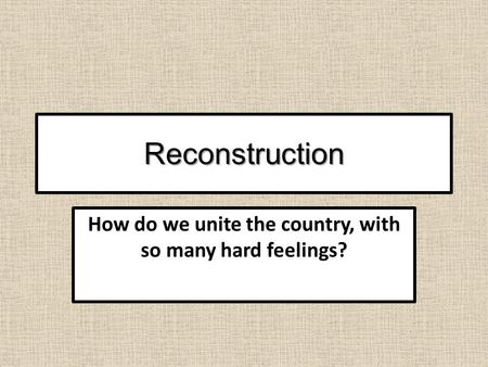 Reconstruction How do we unite the country, with so many hard feelings?