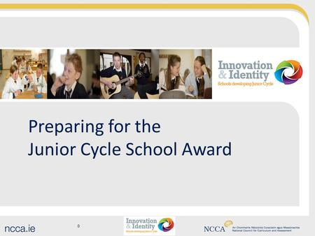 0 Preparing for the Junior Cycle School Award. Aim of this workshop To gain clarity regarding changes to junior cycle To consider how our school can get.