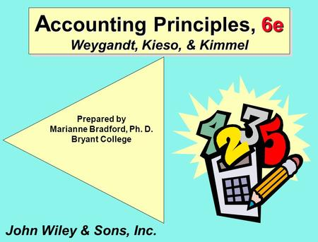 A ccounting Principles, 6e Weygandt, Kieso, & Kimmel John Wiley & Sons, Inc. Prepared by Marianne Bradford, Ph. D. Bryant College.