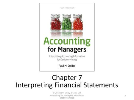 1 © 2012 John Wiley & Sons, Ltd, Accounting for Managers, 4th edition, 9781119979678 Chapter 7 Interpreting Financial Statements.