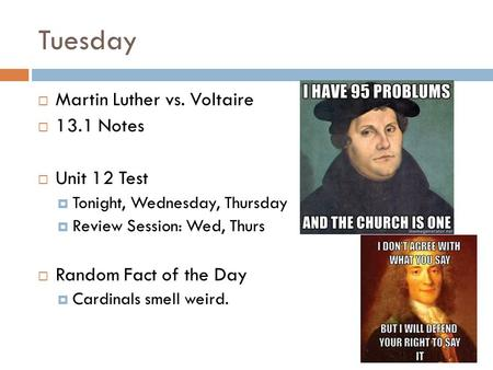 Tuesday  Martin Luther vs. Voltaire  13.1 Notes  Unit 12 Test  Tonight, Wednesday, Thursday  Review Session: Wed, Thurs  Random Fact of the Day 