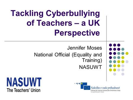 Tackling Cyberbullying of Teachers – a UK Perspective Jennifer Moses National Official (Equality and Training) NASUWT.