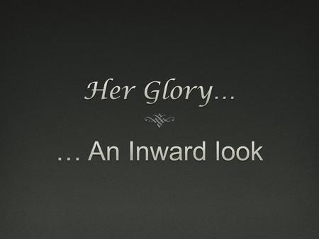 Her Glory… … An Inward look.