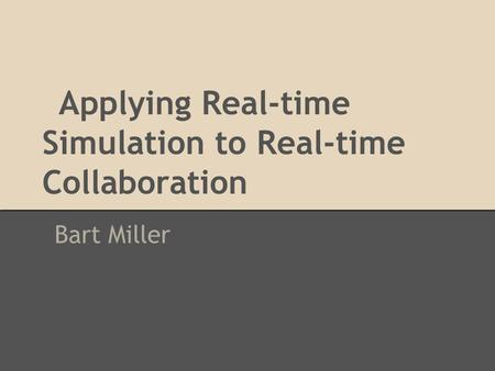 Applying Real-time Simulation to Real-time Collaboration Bart Miller.