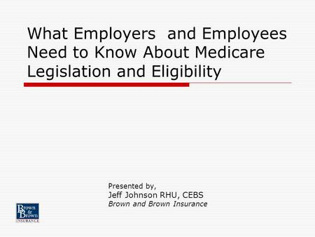 What Employers and Employees Need to Know About Medicare Legislation and Eligibility Presented by, Jeff Johnson RHU, CEBS Brown and Brown Insurance.