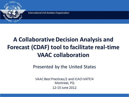 International Civil Aviation Organization A Collaborative Decision Analysis and Forecast (CDAF) tool to facilitate real-time VAAC collaboration Presented.