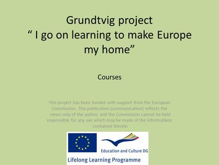 "Grundtvig project "" I go on learning to make Europe my home"" Courses This project has been funded with support from the European Commission. This publication."