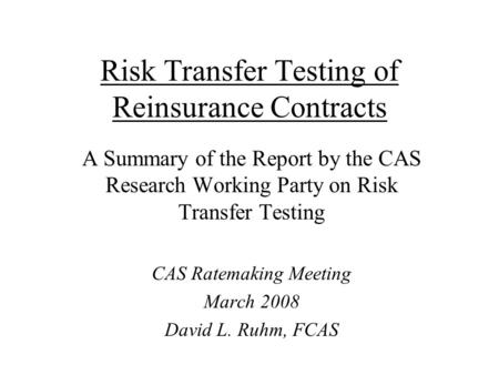 Risk Transfer Testing of Reinsurance Contracts A Summary of the Report by the CAS Research Working Party on Risk Transfer Testing CAS Ratemaking Meeting.
