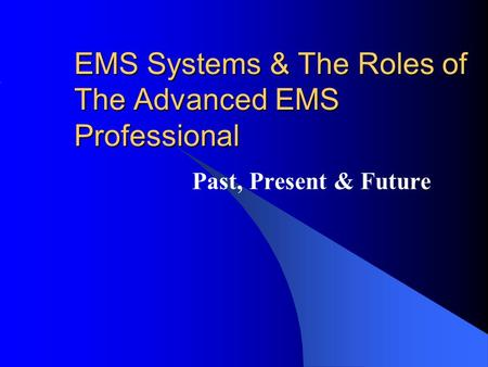 EMS Systems & The Roles of The Advanced EMS Professional Past, Present & Future.
