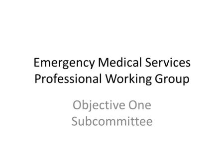 Emergency Medical Services Professional Working Group Objective One Subcommittee.