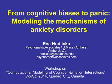 From cognitive biases to panic: Modeling the mechanisms of anxiety disorders Eva Hudlicka Psychometrix Associates / U.Mass - Amherst Amherst, VA