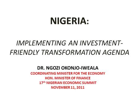 NIGERIA : IMPLEMENTING AN INVESTMENT- FRIENDLY TRANSFORMATION AGENDA DR. NGOZI OKONJO-IWEALA COORDINATING MINISTER FOR THE ECONOMY HON. MINISTER OF FINANCE.