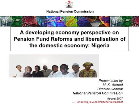 National Pension Commission A developing economy perspective on Pension Fund Reforms and liberalisation of the domestic economy: Nigeria Presentation by.
