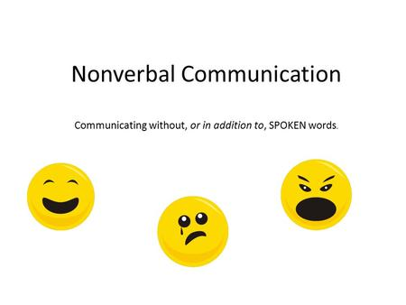 Nonverbal Communication Communicating without, or in addition to, SPOKEN words.