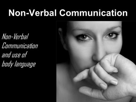 Non-Verbal Communication Non-Verbal Communication and use of body language.