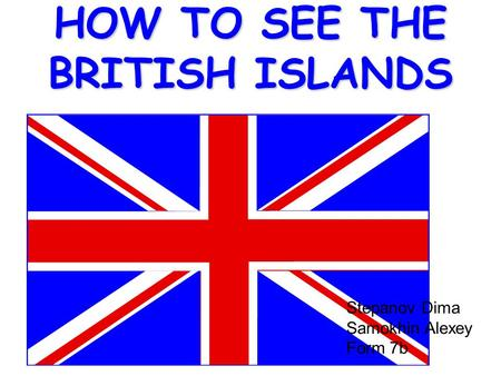 HOW TO SEE THE BRITISH ISLANDS Stepanov Dima Samokhin Alexey Form 7b.