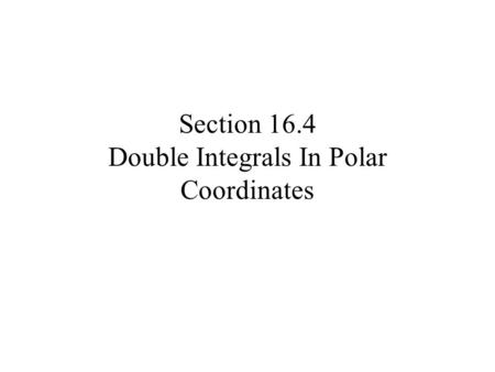Section 16.4 Double Integrals In Polar Coordinates.