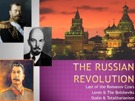 Last of the Romanov Czars Lenin & The Bolsheviks Stalin & Totalitarianism.