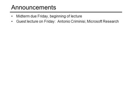 Announcements Midterm due Friday, beginning of lecture Guest lecture on Friday: Antonio Criminisi, Microsoft Research.
