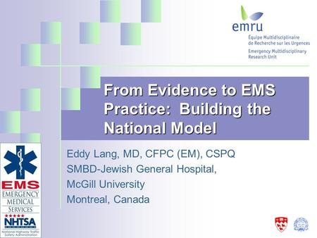 From Evidence to EMS Practice: Building the National Model Eddy Lang, MD, CFPC (EM), CSPQ SMBD-Jewish General Hospital, McGill University Montreal, Canada.