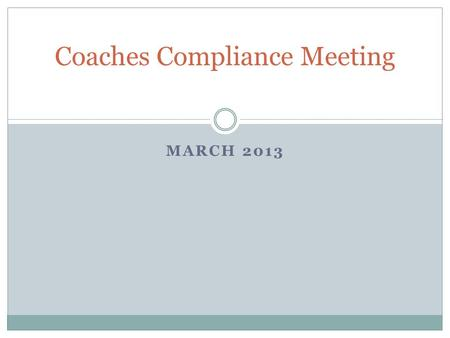 MARCH 2013 Coaches Compliance Meeting. Agenda March Madness Playing and Practice –  Spring Semester Reminders Prospective Student-Athlete Reminders Current.