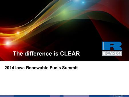 © Ricardo plc 2014 The difference is CLEAR 2014 Iowa Renewable Fuels Summit.