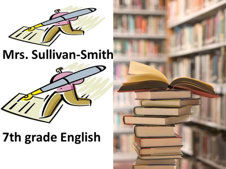 Mrs. Sullivan-Smith 7th grade English. READING & WRITING ARE INTERTWINED READING: In class novels, short stories, plays, non-fiction material, student.