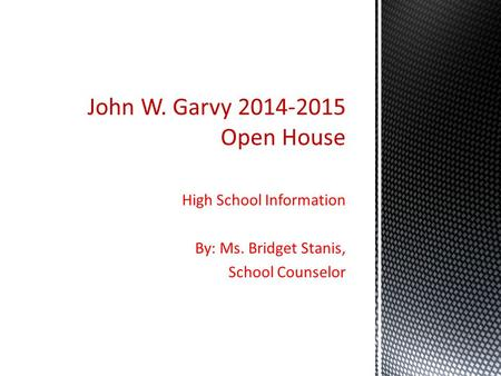High School Information By: Ms. Bridget Stanis, School Counselor John W. Garvy 2014-2015 Open House.