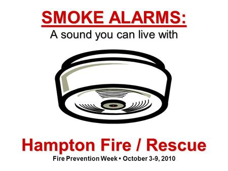 Hampton Fire / Rescue Hampton Fire / Rescue Fire Prevention Week October 3-9, 2010 SMOKE ALARMS: A sound you can live with.