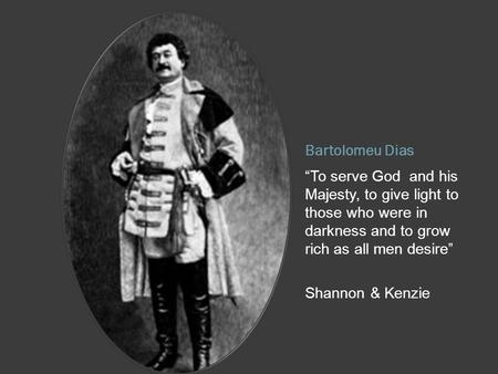 "Bartolomeu Dias ""To serve God and his Majesty, to give light to those who were in darkness and to grow rich as all men desire"" Shannon & Kenzie."