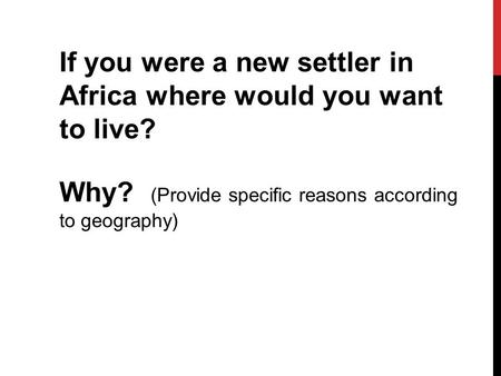 If you were a new settler in Africa where would you want to live? Why? (Provide specific reasons according to geography)