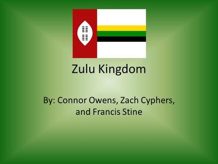Zulu Kingdom By: Connor Owens, Zach Cyphers, and Francis Stine.