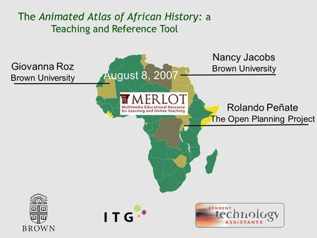 August 8, 2007 The Animated Atlas of African History: a Teaching and Reference Tool Nancy Jacobs Brown University Giovanna Roz Brown University Rolando.