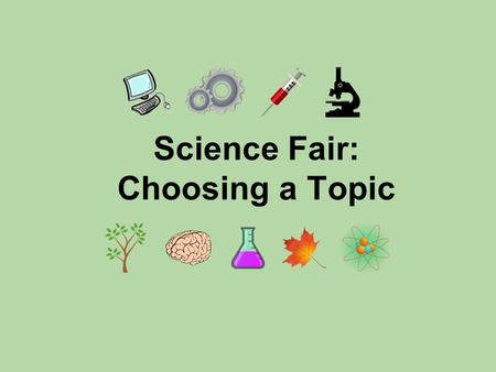 Science Fair: Choosing a Topic. Choosing a topic is one of the most important parts of the science fair process. You're going to be working on this project.