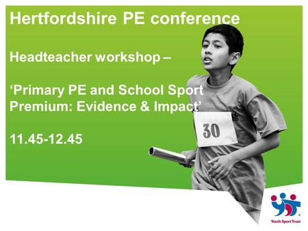 Hertfordshire PE conference Headteacher workshop – 'Primary PE and School Sport Premium: Evidence & Impact' 11.45-12.45.