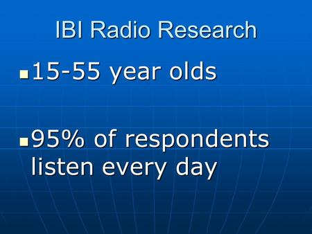 IBI Radio Research 15-55 year olds 15-55 year olds 95% of respondents listen every day 95% of respondents listen every day.