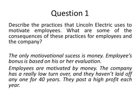 Question 1 Describe the practices that Lincoln Electric uses to motivate employees. What are some of the consequences of these practices for employees.