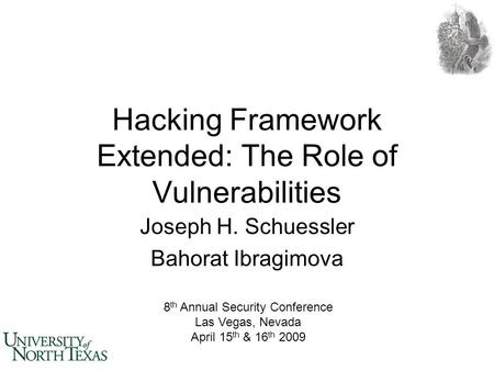 Hacking Framework Extended: The Role of Vulnerabilities Joseph H. Schuessler Bahorat Ibragimova 8 th Annual Security Conference Las Vegas, Nevada April.