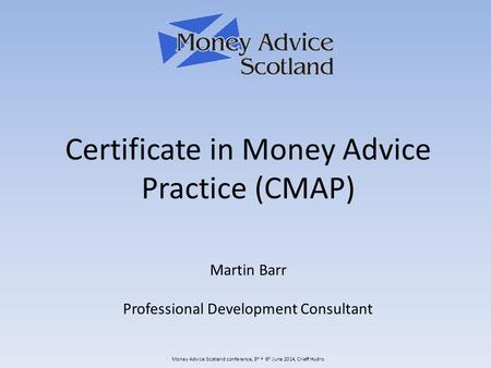Money Advice Scotland conference, 5 th & 6 th June 2014, Crieff Hydro Certificate in Money Advice Practice (CMAP) Martin Barr Professional Development.