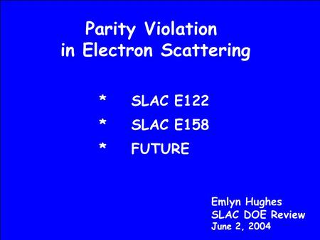 Parity Violation in Electron Scattering Emlyn Hughes SLAC DOE Review June 2, 2004 *SLAC E122 *SLAC E158 *FUTURE.