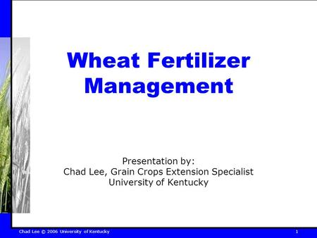 Chad Lee © 2006 University of Kentucky 1 Wheat Fertilizer Management Presentation by: Chad Lee, Grain Crops Extension Specialist University of Kentucky.