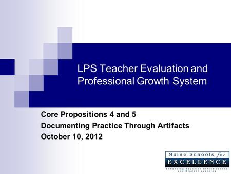LPS Teacher Evaluation and Professional Growth System Core Propositions 4 and 5 Documenting Practice Through Artifacts October 10, 2012.