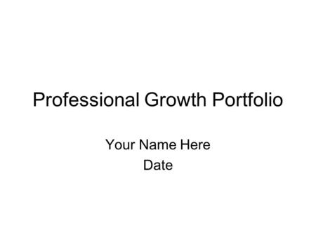 Professional Growth Portfolio Your Name Here Date.