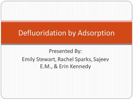 Presented By: Emily Stewart, Rachel Sparks, Sajeev E.M., & Erin Kennedy Defluoridation by Adsorption.