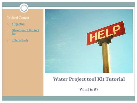 Water Project tool Kit Tutorial What is it? Table of Content 1. Objective Objective 2. Structure of the tool kit Structure of the tool kit 3. Interactivity.