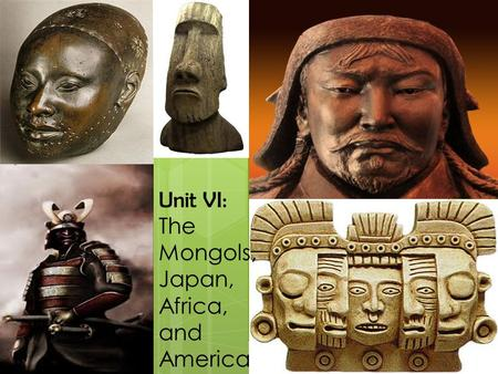Unit VI: The Mongols, Japan, Africa, and America.