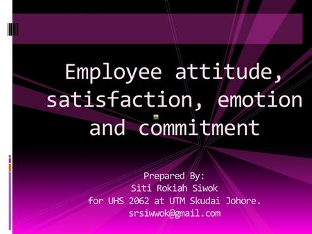 Employee attitude, satisfaction, emotion and commitment Prepared By: Siti Rokiah Siwok for UHS 2062 at UTM Skudai Johore.