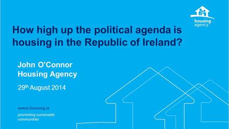 How high up the political agenda is housing in the Republic of Ireland? John O'Connor Housing Agency 29 th August 2014.